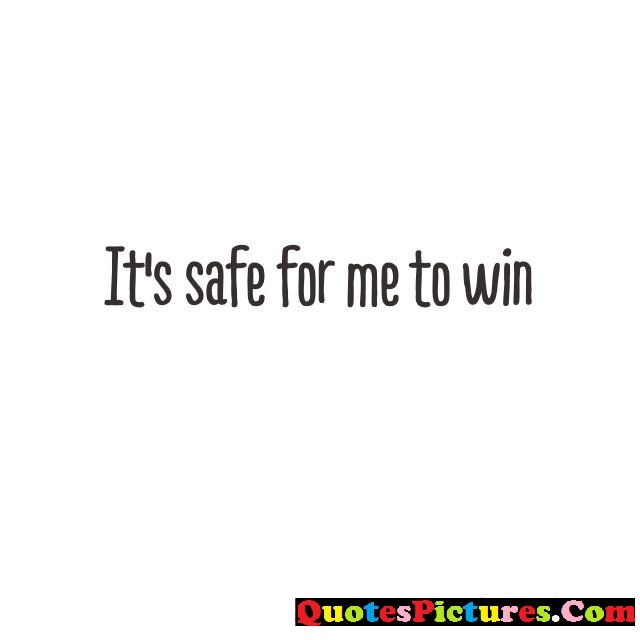 Money Quote - It's Safe Me To Win.