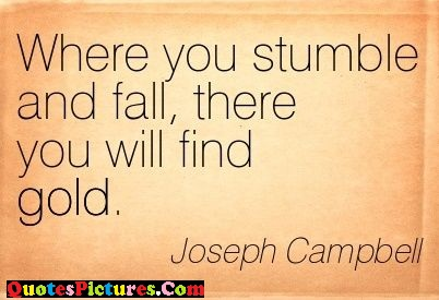 Motivated Logic Quote - Where You Stumble And Fall, There You Will Find Gold. - Joseph Campbell