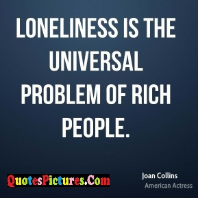 Motivated Loneliness Quote - Loneliness Is The Universal Problem Of Rich People. - Joan Collins