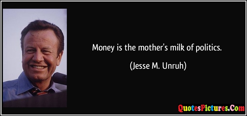 Motivated Politics Quote - Money Is The Mother's Milk Of Politics. - Jesse M. Unruh