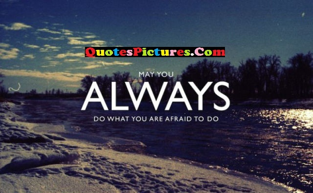 Motivated Selfish Quote - May You Always Do What You Are Afraid To Do.