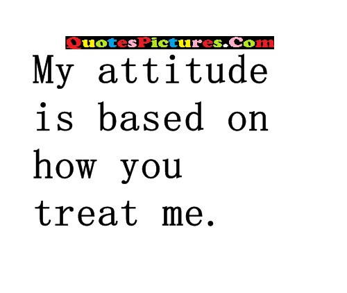 Motivated Thank You Quote - My Attitude Is Based On How You Treat Me.