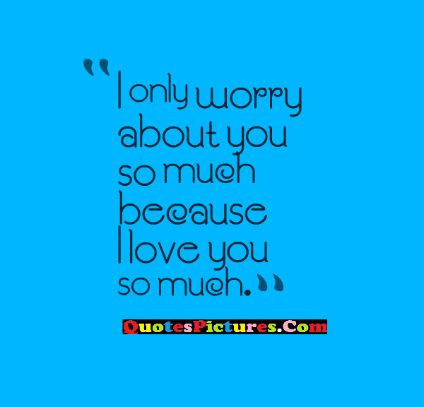 Motivated Worry Quote   I Only Worry About You So Much Because I Love You So