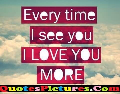 Motivation Love Quote - Every Time I See You I Love You More