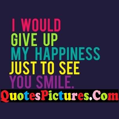 Motivation Love Quote - I Would Give Up My Happiness Just To See You Smile