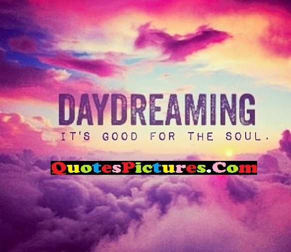 Motivational Day Dreaming Quote - Daydreaming It's Good For The Soul.