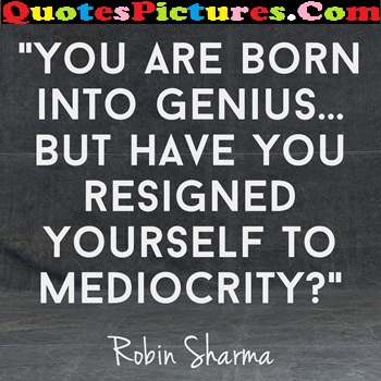 Motivational Day Dreaming Quote - You Are Born Into Genius But Have You Resigned Yourself To Mediocrity!