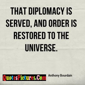 Motivational Diplomacy Quote - That Diplomacy Is Served And Order Is Restored To The Universe.