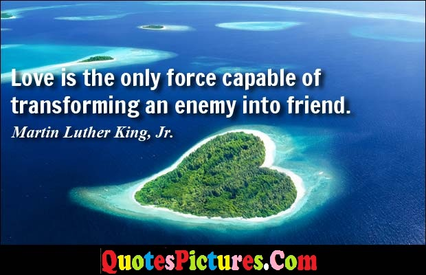 Motivational Enemy Quote - Love is The Only Force Capable Od Transforming An Enemy Into Friend. - Martin Luther King, JR.