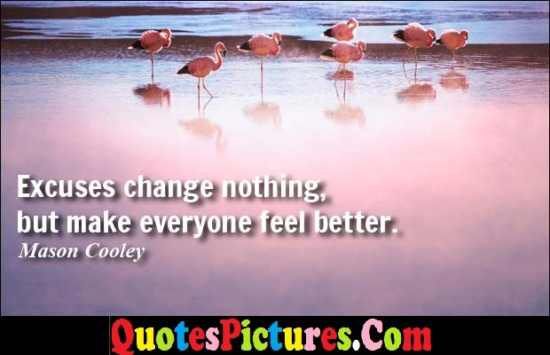 Motivational Excuse Quote - Excuses Change Nothing, But Make Everyone Feel Better. - Mason Cooley