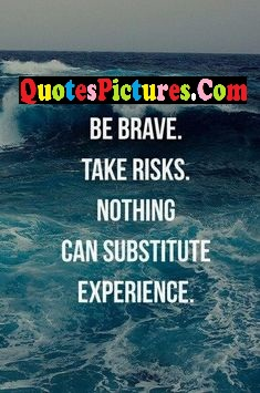Motivational Experience Quote - Be brave. Take Risks. Nothing Can Substitute Experience.