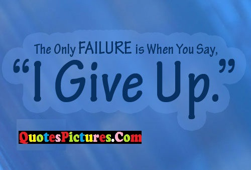Motivational Failure Quote - The Only Failure Is When You Say, I Give Up.