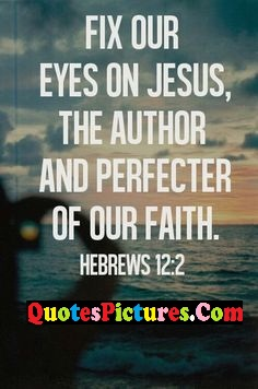 Motivational  Faith Quote - Fix Our Eyes On Jesus, The Author And Perfecyer Of Our Faith. - Hebrews
