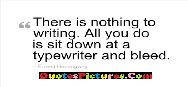 Motivational  Family Quote - There Is Nothing To Writing, All You Do Is Sit Down At A Tpewriter and Bleed.