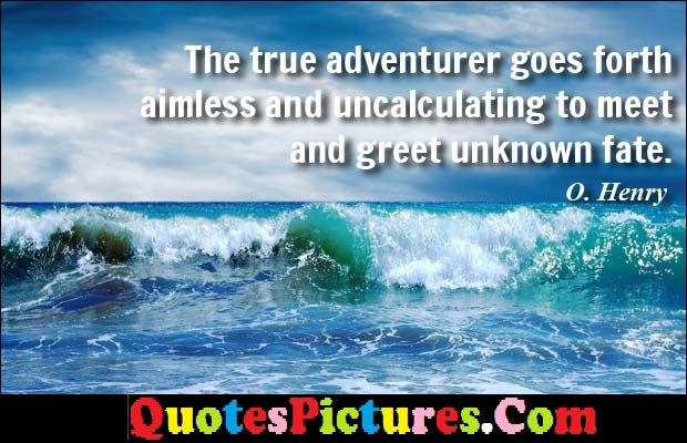 Motivational Fate Quote - The True  Adventurer Goes Forth Aimless And Uncalculating To MEet And Great Unknown Fatye. - O. Henry