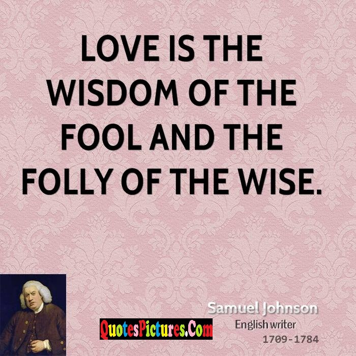 Motivational Fools Quote - Love Is The Wisdom Of The Fool And The Folly Of The Wise. - Samuel Johnson