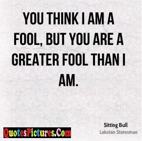 Motivational Fools Quote - You Think I An A Fool, But You Are A Greater Fool Than I Am.