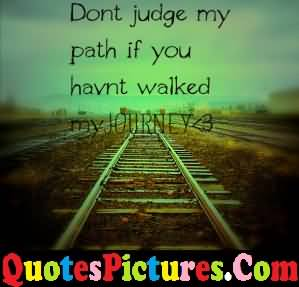 Motivational Love Quote - Do Not Judge My Path If You Have Not Walked My Journey