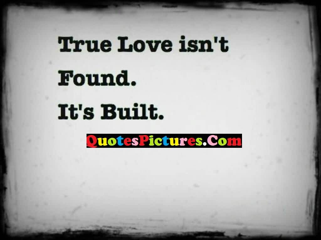 Motivational Love Quote - True Love Is Not Found It's Built