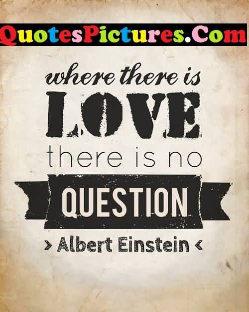 Motivational Love Quote - Where There Is Love There Is No Question By Albert Einstein