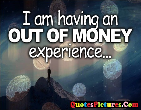 Motivational  Money Quote - I Am having An Out Money Experience..
