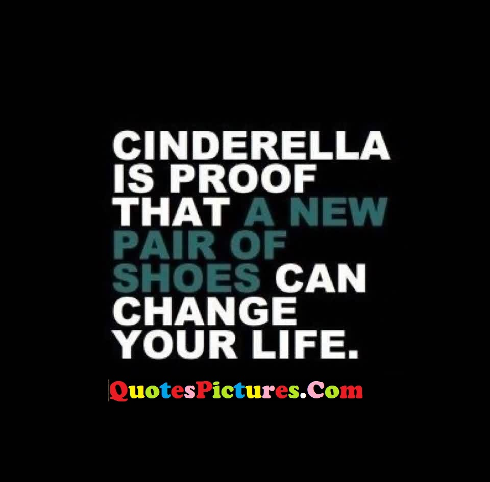 Motivational  Unemployment Quote - Cinderella Is Proof That A New Pair Of Shoe Can Change Your Life.