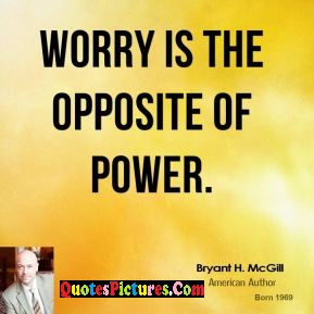 Motivational  Worry Quote - Worry Is The Opposite Of Power. - Bryant H Mcgill