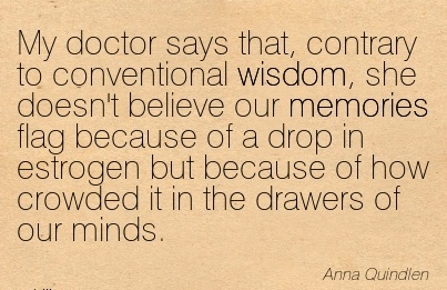 My doctor says that, contrary to conventional wisdom, she doesn't believe our memories flag because of a drop in estrogen but because of how crowded it in the drawers of our minds.  - Anna Quindlen