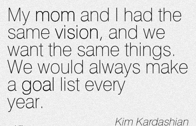 My mom and I had the same vision, and we want the same things. We would always make a goal list every year.