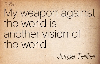 My weapon against the world is another vision of the world.