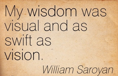 My wisdom was visual and as swift as vision.
