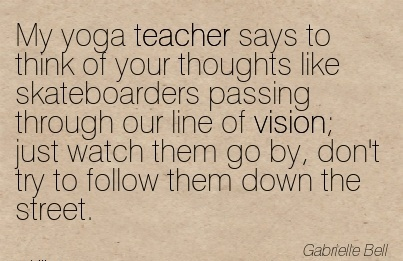 My yoga teacher says to think of your thoughts like skateboarders passing through our line of vision; just watch them go by, don't try to follow them down the street.