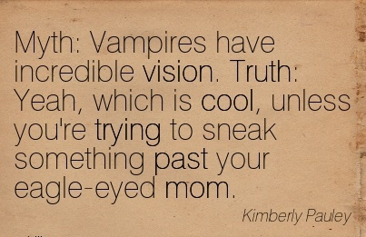 Myth Vampires have incredible vision. Truth Yeah, which is cool, unless you're trying to sneak something past your eagle-eyed mom.