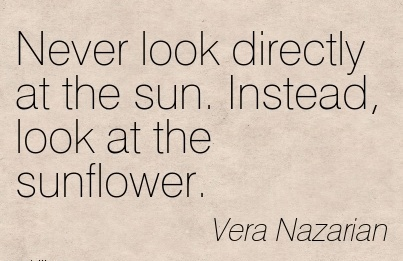 Never look directly at the sun. Instead, look at the sunflower.