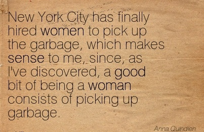 New York City has finally hired women to pick up the garbage, which makes sense to me, since, as I've discovered, a good bit of being a woman consists of picking up garbage.  - Anna Quindlen