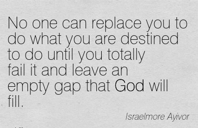 No one can replace you to do what you are destined to do until you totally fail it and leave an empty gap that God will fill.