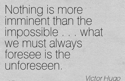 Nothing is more imminent than the impossible . . . what we must always foresee is the unforeseen.