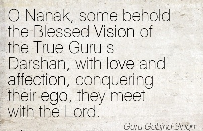 O Nanak, some behold the Blessed Vision of the True Guru s Darshan, with love and affection, conquering their ego, they meet with the Lord.