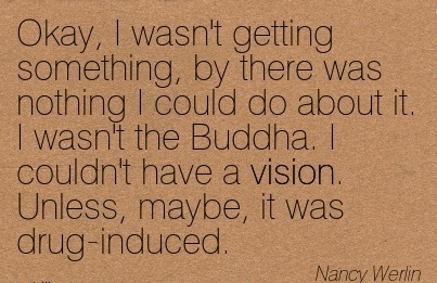 Okay, I wasn't getting something, by there was nothing I could do about it. I wasn't the Buddha. I couldn't have a vision. Unless, maybe, it was drug-induced.
