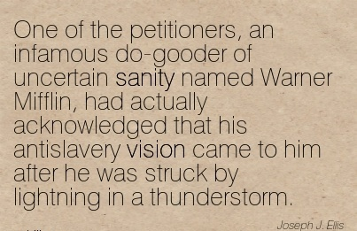One of the petitioners, an infamous do-gooder of uncertain sanity named Warner Mifflin, had actually acknowledged that his antislavery vision came to him after he was struck by lightning in a thunderstorm.