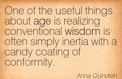 One of the useful things about age is realizing conventional wisdom is often simply inertia with a candy coating of conformity.  - Anna Quindlen