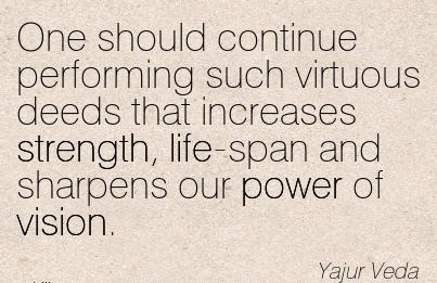 One should continue performing such virtuous deeds that increases strength, life-span and sharpens our power of vision.