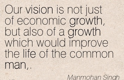 Our vision is not just of economic growth, but also of a growth which would improve the life of the common man,.