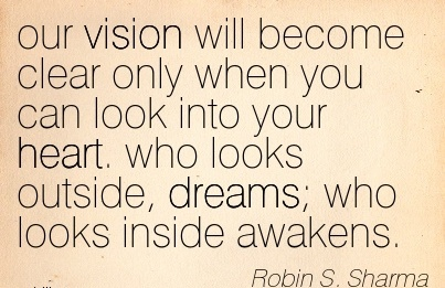 our vision will become clear only when you can look into your heart. who looks outside, dreams; who looks inside awakens.