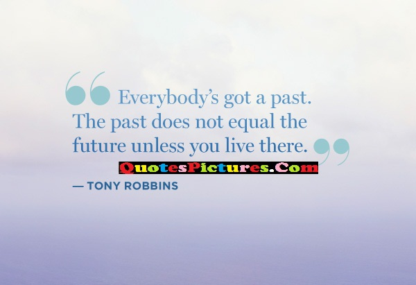 Past Quote - Everybody's Got A Past The PAst Does Not Equal The Future Unless You Live There.