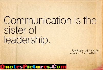 Perfect Confidence Quotes - Communication Is The Sister Of Leadership. - John Adair