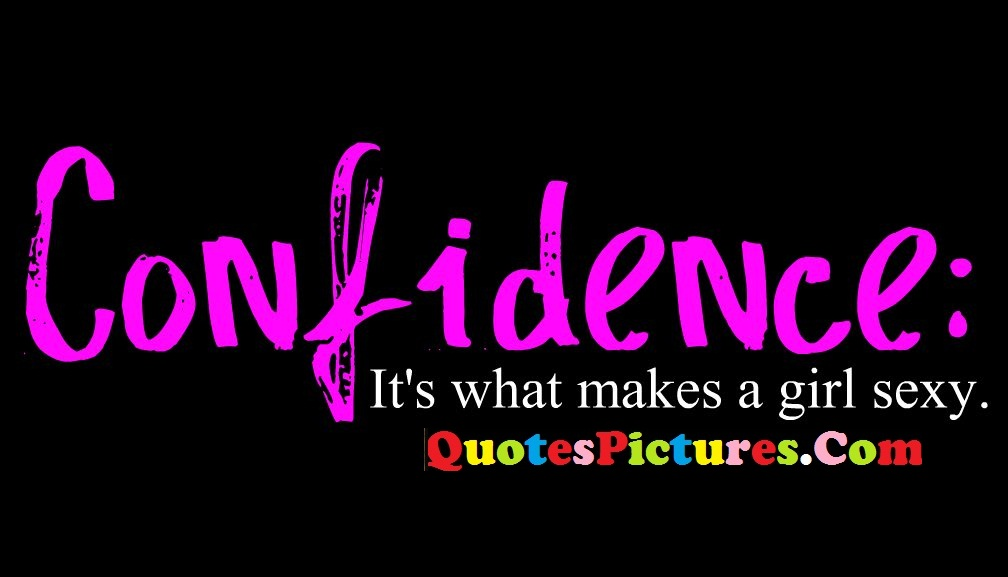 Perfect Confidence Quotes - Confidence Its What Makes A Girl Sexy.