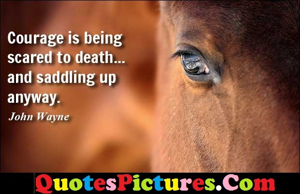 Perfect Cowboy Quote - Courage Is Being Scared To Death… And Saddling Up Anywat. - John Wayne