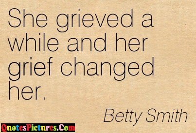 Perfect Grief Quote - She Grieved A While And her Grief Changed her. - Betty Smith