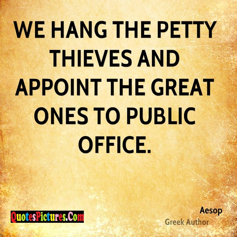 Perfect Health Quote - We Hang The Petty Thieves And Appoint The Great Ones To Public Office. - Aesop